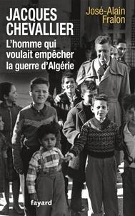 José-Alain Fralon - Jacques Chevallier, l'homme qui voulait empêcher la guerre d'Algérie.