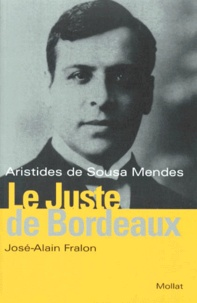 José-Alain Fralon - Le Juste de Bordeaux - Aristides de Sousa Mendes.