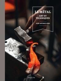José-Antonio Ares - Le métal - Art et techniques.