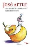 José Artur - Dictionnaire des pensées humoristiques - Adages, aphorisles, apophtegmes, dictons, épigraphes, maximes, pensées, préceptes, proverbes, réflexions, répliques, sentences et autres insolences.