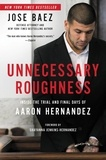 Jose Baez et Shayanna Jenkins-Hernandez - Unnecessary Roughness - Inside the Trial and Final Days of Aaron Hernandez.