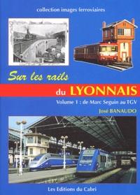 José Banaudo - Sur les rails du Lyonnais - Volume 1, Le grand réseau, de Marc Seguin au TGV.