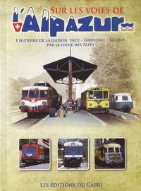 José Banaudo - Sur les voies de l'Alpazur - L'histoire de la liaison Nice-Grenoble-Genève par la ligne des Alpes.