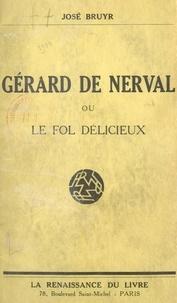José Bruyr - Gérard de Nerval - Ou Le fol délicieux.