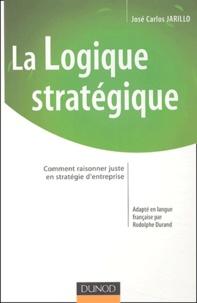 José-Carlos Jarillo - La logique stratégique - Comment raisonner juste en stratégie d'entreprise.