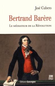 José Cubero - Bertrand Barère - Le médiateur de la Révolution.