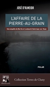 Jose D'almeida - L'affaire de la Pierre-au-Grain - Une enquête de Barrès et Loubaud à Salornaye-sur-Guye.