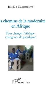 José Do Nascimento - Les chemins de la modernité en Afrique - Pour changer l'Afrique, changeons de paradigme.