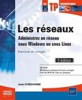 José Dordoigne - Les réseaux - Administrez un réseau sous Windows ou sous Linux : exercices et corrigés.
