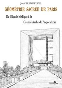 José Frendelvel - Géométrie sacrée de Paris - De l'Exode biblique à la Grande Arche de l'Apocalypse.