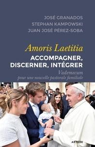 José Granados et Stephan Kampowski - Amoris Laetitia - Accompagner, discerner, intégrer - Vademecum pour une nouvelle pastorale familiale.