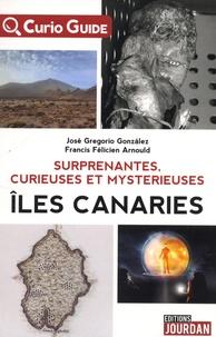 José Grégorio Gonzalez et Francis Arnould - Surprenantes, curieuses et mystérieuses îles Canaries.
