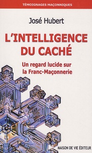 José Hubert - L'intelligence du caché - Un regard lucide sur la Franc-Maçonnerie.