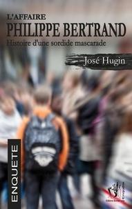 José Hugin - L'affaire Philippe Bertrand - Histoire d'une sordide mascarade.