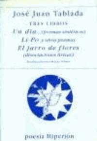 José Juan Tablada - Tres libros : Un día-- (poemas sintéticos) ; Li-po y otros poemas y ; El jarro de flores (disociaciones líricas).
