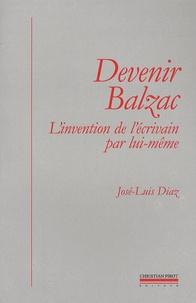 José-Luis Diaz - Devenir Balzac - L'invention de l'écrivain par lui-même.