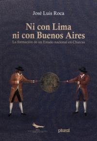 José Luis Roca - Ni con Lima ni con Buenos Aires - La formación de un Estado nacional en Charcas.