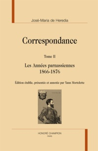 José-Maria de Heredia - Correspondance - Tome 2, Les années parnassiennes 1866-1876.
