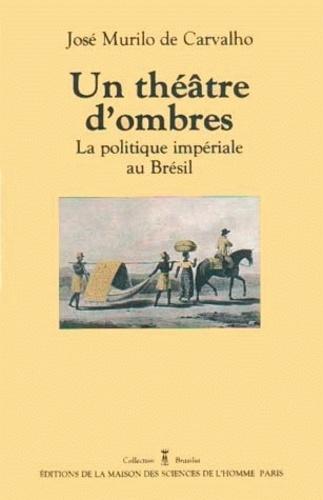 José Murilo de Carvalho - Un théâtre d'ombres. - La politique impériale au Brésil 1822-1889.