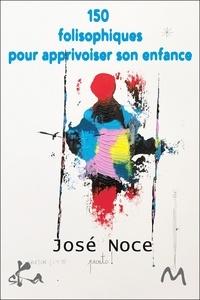 José Noce - 150 folisophiques pour apprivoiser son enfance.