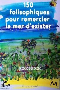 José Noce - 150 Folisophiques pour remercier la mer d'exister.