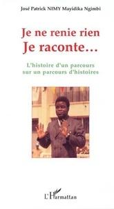 José Patrick Nimy - Je ne renie rien Je raconte... - L'histoire d'un parcours sur un parcours d'histoires.