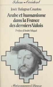 Josée Balagna Coustou et André Miquel - Arabe et humanisme dans la France des derniers Valois.