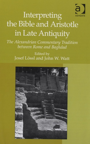 Josef Lossl et John W. Watt - Interpreting the Bible and Aristotle in Late Antiquity - The Alexandrian Commentary Tradition Between Rome and Baghdad.