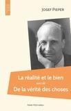 Josef Pieper - La réalité et le bien - Suivi de La vérité des choses.