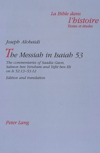 Joseph Alobaidi - The Messiah in Isaiah 53 - The commentaries of Saadia Gaon, Salmon ben Yeruham and Yefet ben Eli on Is 52:13-53:12- Edition and translation.