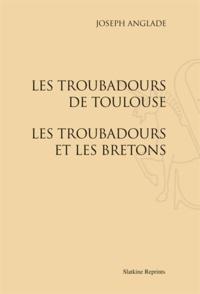Joseph Anglade - Les troubadours de Toulouse - Les troubadours et les Bretons.