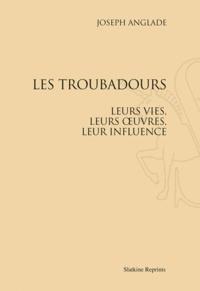 Joseph Anglade - Les troubadours - Leurs vies, leurs oeuvres, leur influence. Réimpression de l'édition de Paris, 1929.