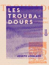 Joseph Anglade - Les Troubadours - Leurs vies - Leurs œuvres - Leur influence.