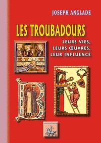 Joseph Anglade - Les troubadours - Leurs vies, leurs oeuvres, leur influence.