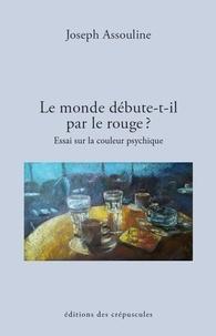 Joseph Assouline - Le monde débute-t-il par le rouge ? - Essai sur la couleur psychique.