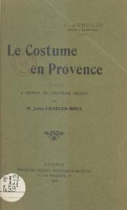 Joseph Aurouze et Jules Charles-Roux - Le costume en Provence - Causerie faite à l'Académie de Vaucluse le 2 juillet 1908.