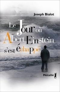 Joseph Bialot - Le jour où Albert Einstein s'est échappé.