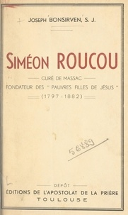 Joseph Bonsirven - Siméon Roucou, curé de Massac, fondateur des Pauvres filles de Jésus (1797-1882).