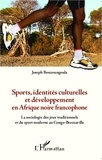 Joseph Bouzoungoula - Sports, identités culturelles et développement en Afrique noire francophone - La sociologie des jeux traditionnels et du sport moderne au Congo-Brazzaville.