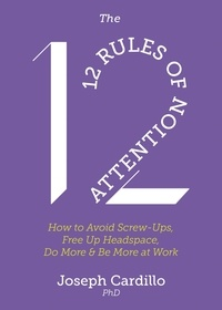 Joseph Cardillo - The 12 Rules of Attention - How to Avoid Screw-Ups, Free Up Headspace, Do More & Be More At Work.