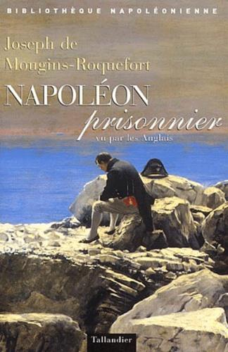 Joseph de Mougins-Roquefort - Napoléon prisonnier vu par les Anglais.