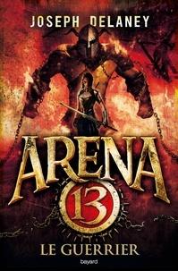 Joseph Delaney - Arena 13, Tome 03 - Le guerrier.