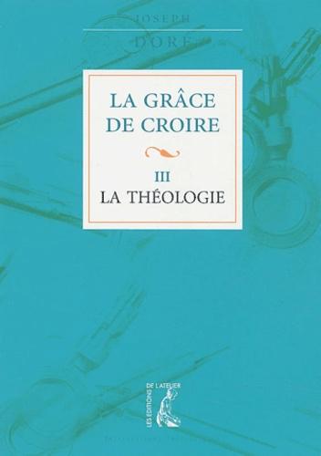 Joseph Doré - La grâce de croire - Tome 3, La théologie.