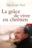Joseph Doré - La grâce de vivre en chrétien.