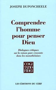 Joseph Duponcheele - Comprendre l'homme pour penser Dieu - Dialogues critiques sur la raison pure croyante dans les monothéismes.