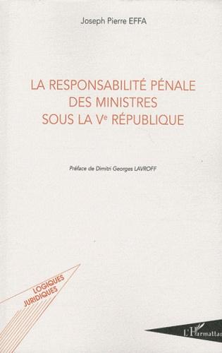 Joseph Effa - La responsabilité pénale des ministres sous la Ve république.