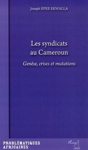 Joseph Epee Ekwalla - Les syndicats au Cameroun - Genèse, crises et mutations.