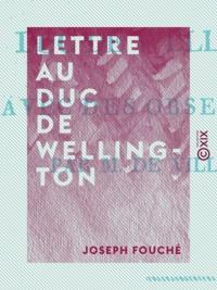 Joseph Fouché - Lettre au duc de Wellington - Avec des observations.