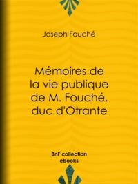 Joseph Fouché - Mémoires de la vie publique de M. Fouché, duc d'Otrante - Contenant sa correspondance avec Napoléon, Murat, le comte d'Artois, le duc de Wellington, le prince Blucher, Sa Majesté Louis XVIII, le comte Blacas, etc., etc..