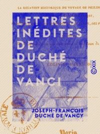 Joseph-François Duché de Vancy et  Colin - Lettres inédites de Duché de Vanci - Contenant la relation historique du voyage de Philippe d'Anjou, appelé au trône d'Espagne, ainsi que des ducs de Bourgogne et de Berry, ses frères, en 1700.